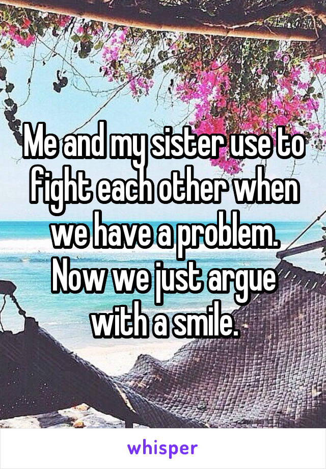 Me and my sister use to fight each other when we have a problem. Now we just argue with a smile.