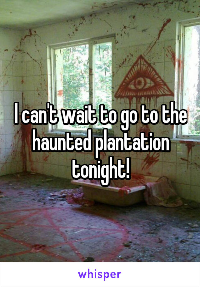 I can't wait to go to the haunted plantation tonight!