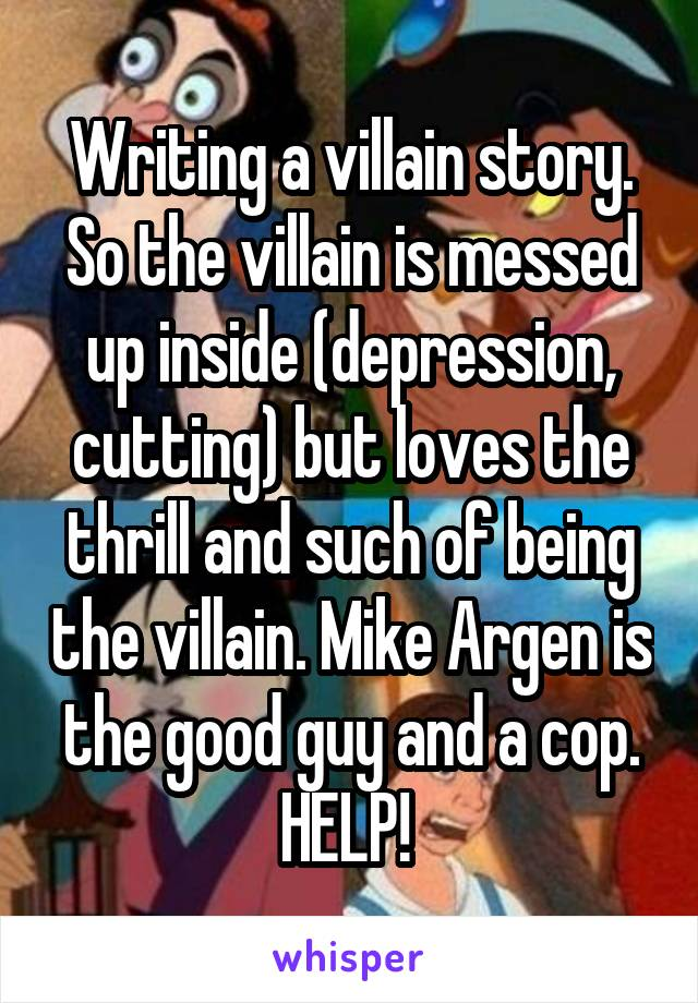 Writing a villain story. So the villain is messed up inside (depression, cutting) but loves the thrill and such of being the villain. Mike Argen is the good guy and a cop. HELP!
