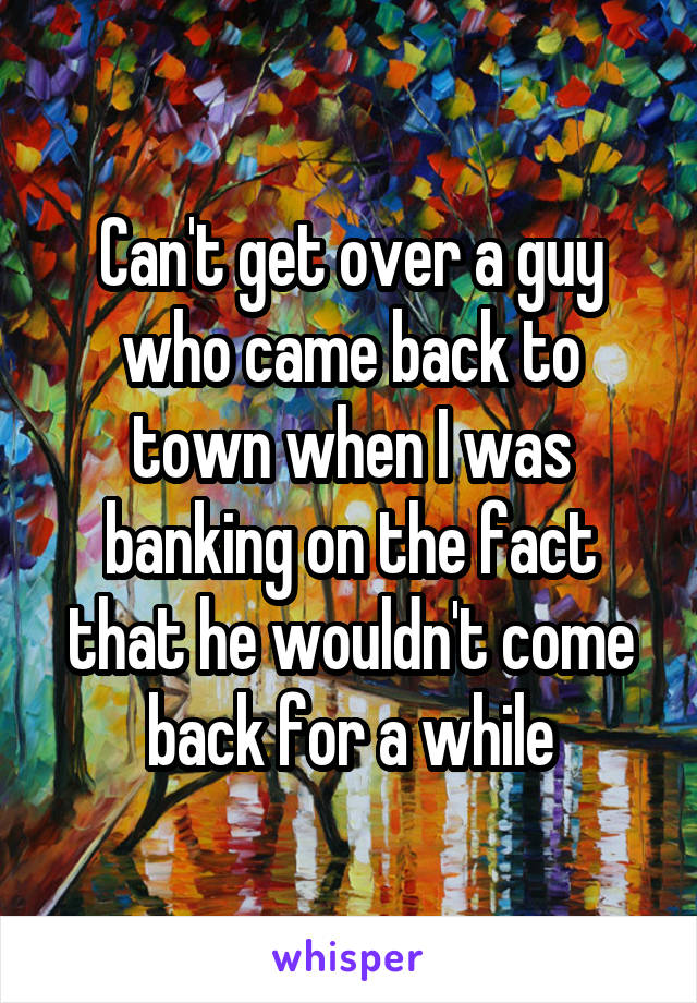 Can't get over a guy who came back to town when I was banking on the fact that he wouldn't come back for a while