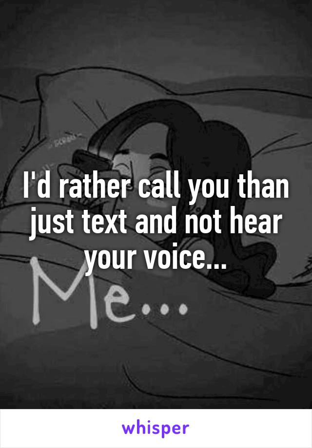 I'd rather call you than just text and not hear your voice...
