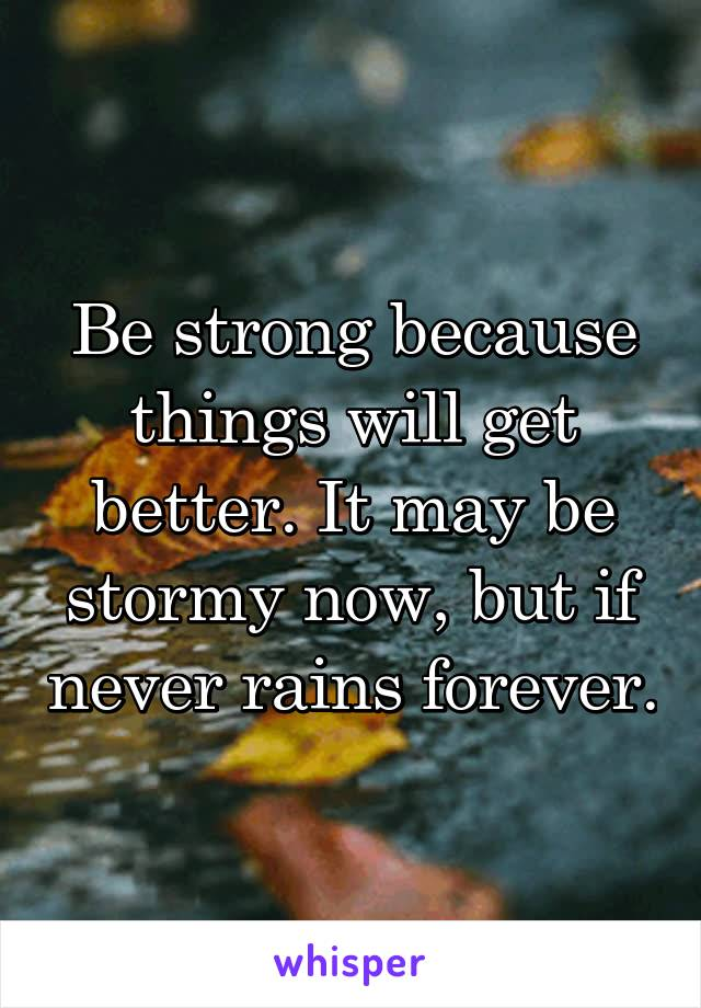 Be strong because things will get better. It may be stormy now, but if never rains forever.