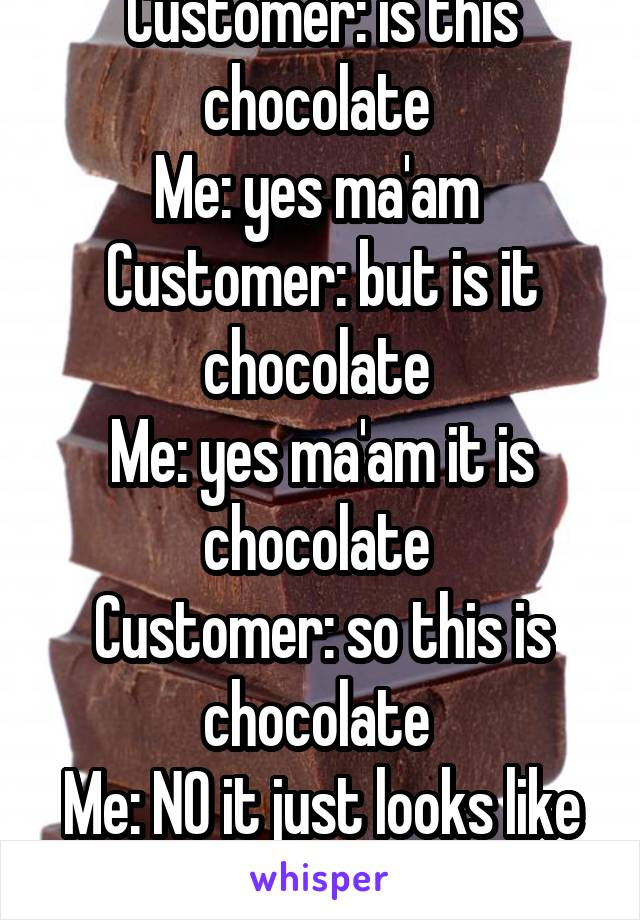 Customer: is this chocolate  Me: yes ma'am  Customer: but is it chocolate  Me: yes ma'am it is chocolate  Customer: so this is chocolate  Me: NO it just looks like it