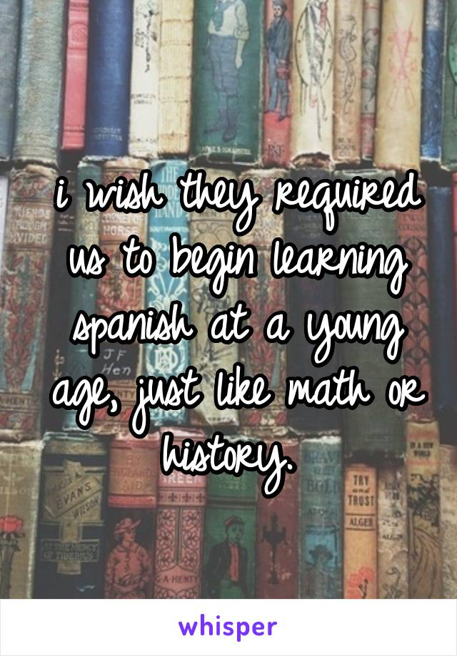 i wish they required us to begin learning spanish at a young age, just like math or history.