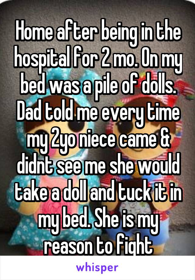 Home after being in the hospital for 2 mo. On my bed was a pile of dolls. Dad told me every time my 2yo niece came & didnt see me she would take a doll and tuck it in my bed. She is my reason to fight