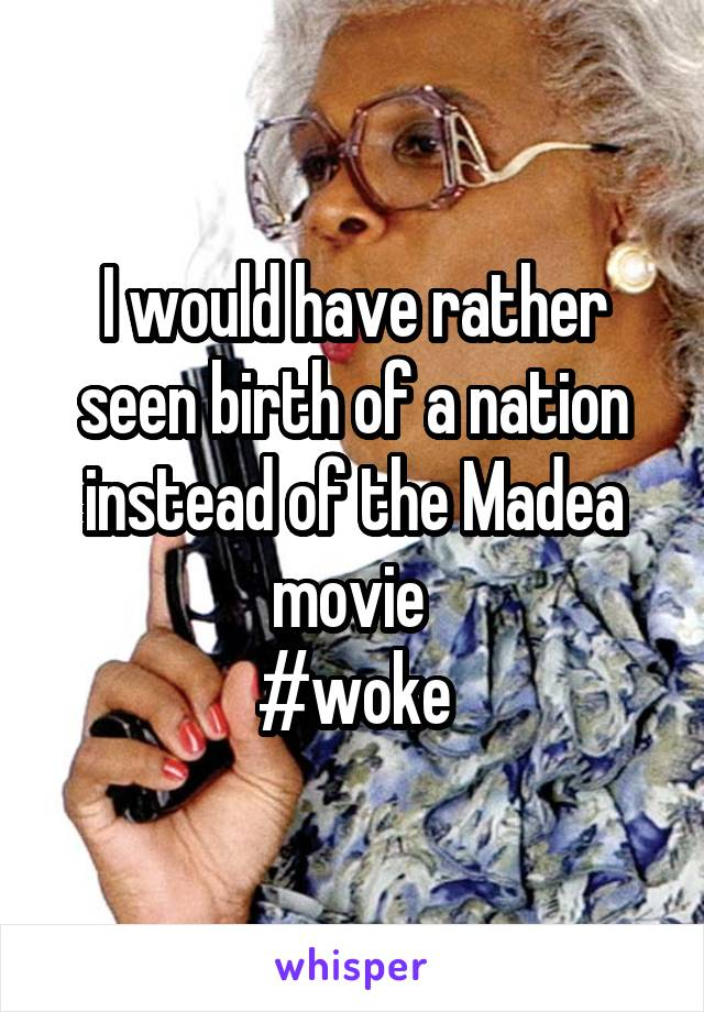 I would have rather seen birth of a nation instead of the Madea movie  #woke