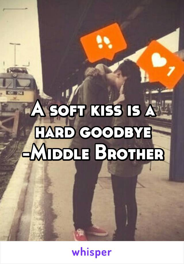 A soft kiss is a hard goodbye -Middle Brother