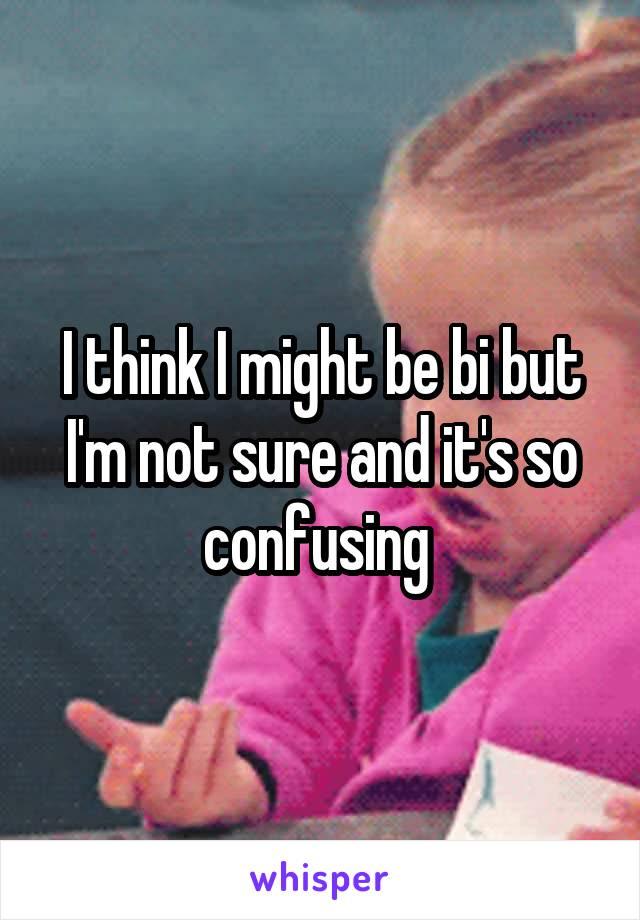 I think I might be bi but I'm not sure and it's so confusing