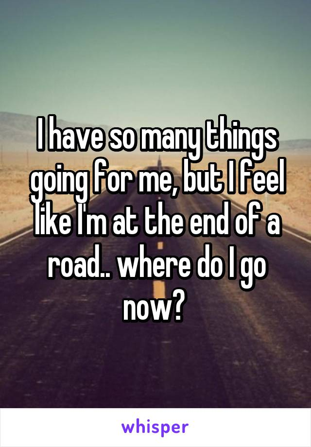 I have so many things going for me, but I feel like I'm at the end of a road.. where do I go now?