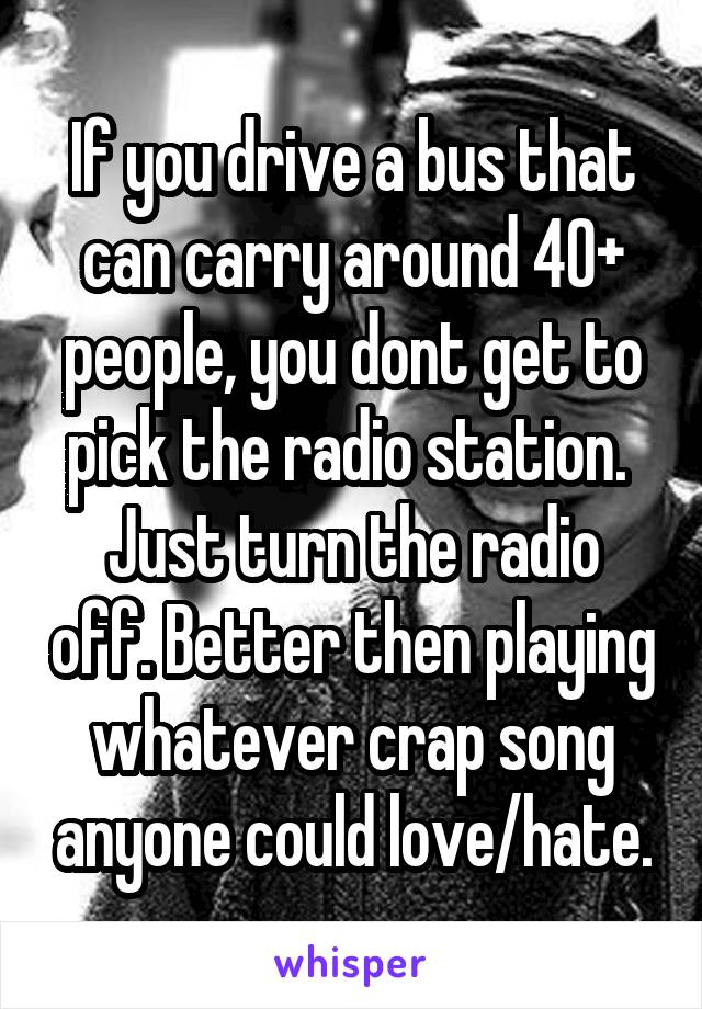 If you drive a bus that can carry around 40+ people, you dont get to pick the radio station.  Just turn the radio off. Better then playing whatever crap song anyone could love/hate.