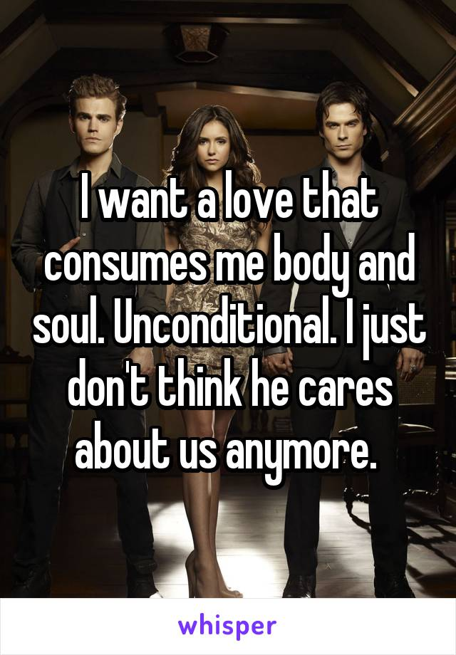 I want a love that consumes me body and soul. Unconditional. I just don't think he cares about us anymore.