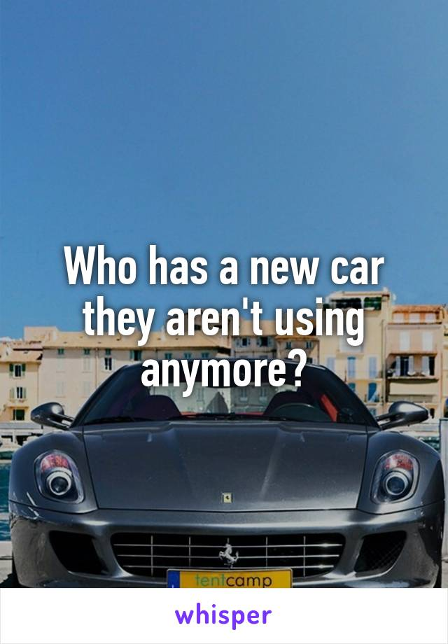 Who has a new car they aren't using anymore?