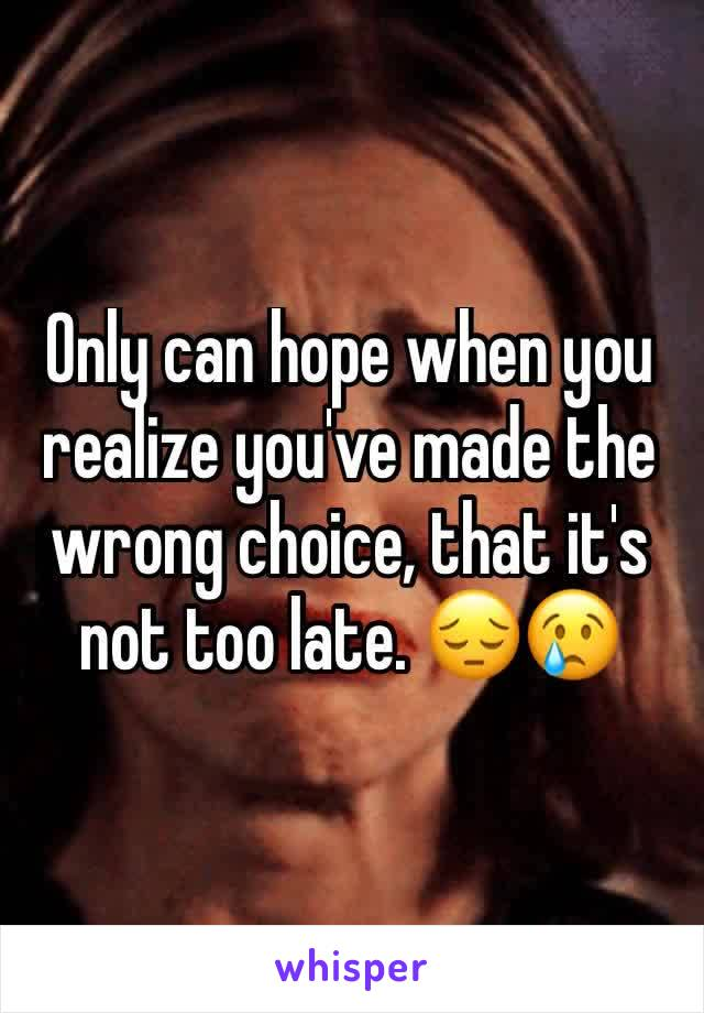 Only can hope when you realize you've made the wrong choice, that it's not too late. 😔😢