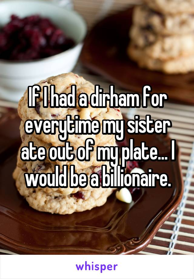 If I had a dirham for everytime my sister ate out of my plate... I would be a billionaire.