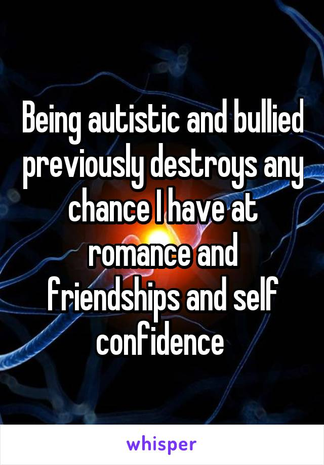 Being autistic and bullied previously destroys any chance I have at romance and friendships and self confidence