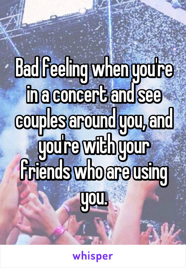 Bad feeling when you're in a concert and see couples around you, and you're with your friends who are using you.
