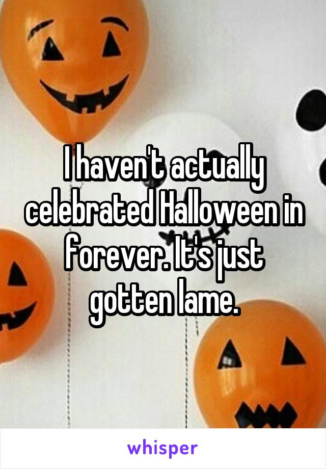 I haven't actually celebrated Halloween in forever. It's just gotten lame.