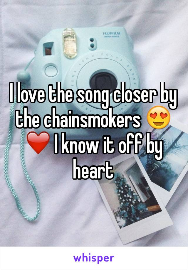 I love the song closer by the chainsmokers 😍❤️ I know it off by heart