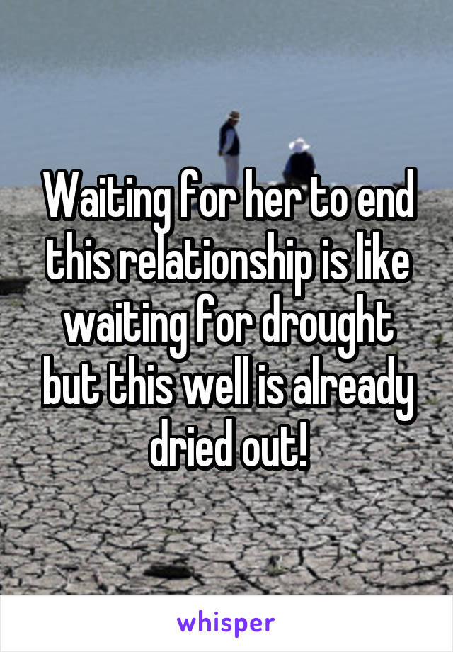 Waiting for her to end this relationship is like waiting for drought but this well is already dried out!
