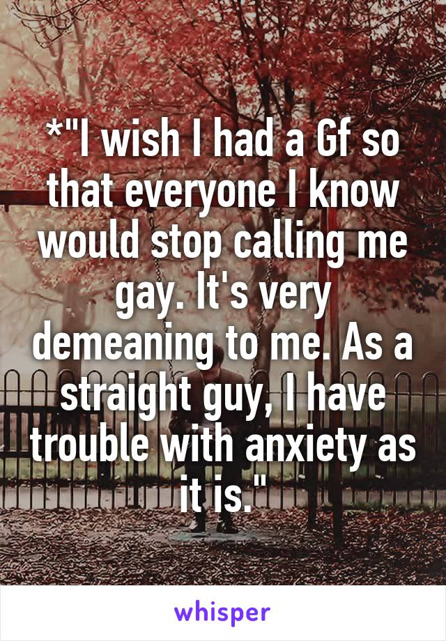 "*""I wish I had a Gf so that everyone I know would stop calling me gay. It's very demeaning to me. As a straight guy, I have trouble with anxiety as it is."""