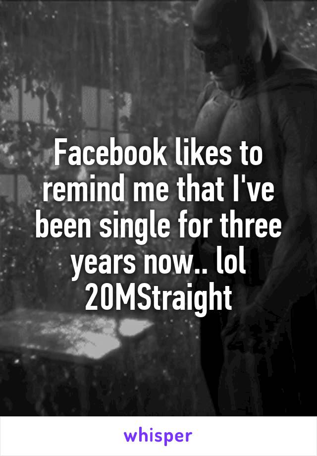 Facebook likes to remind me that I've been single for three years now.. lol 20MStraight