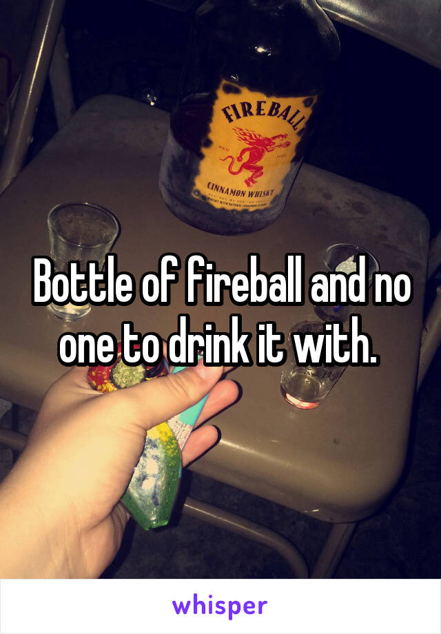 Bottle of fireball and no one to drink it with.