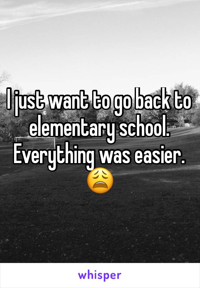 I just want to go back to elementary school. Everything was easier. 😩