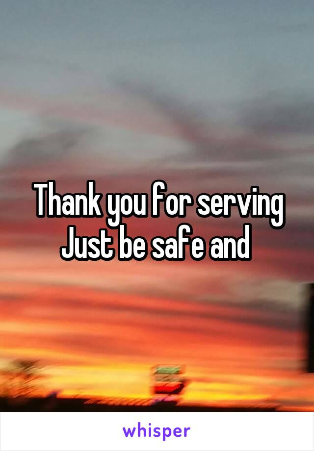 Thank you for serving Just be safe and