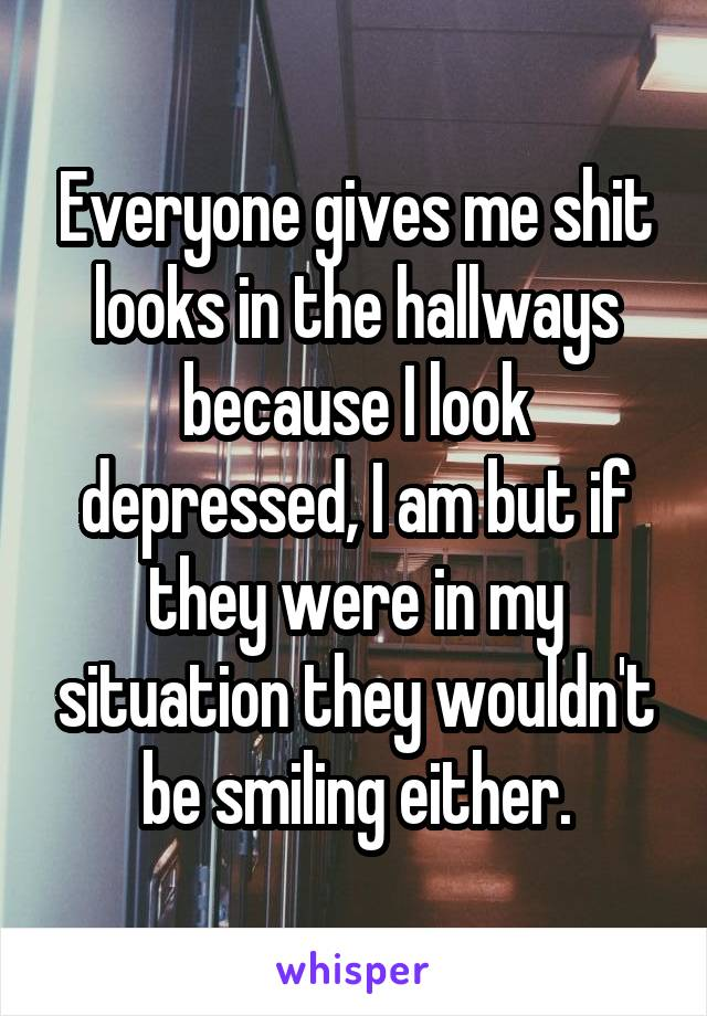 Everyone gives me shit looks in the hallways because I look depressed, I am but if they were in my situation they wouldn't be smiling either.