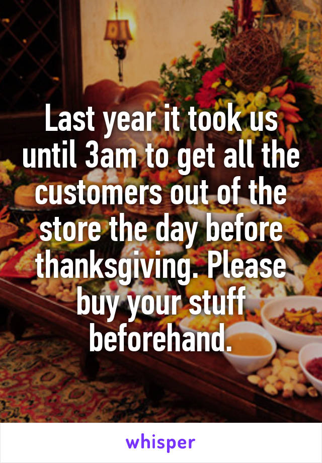 Last year it took us until 3am to get all the customers out of the store the day before thanksgiving. Please buy your stuff beforehand.