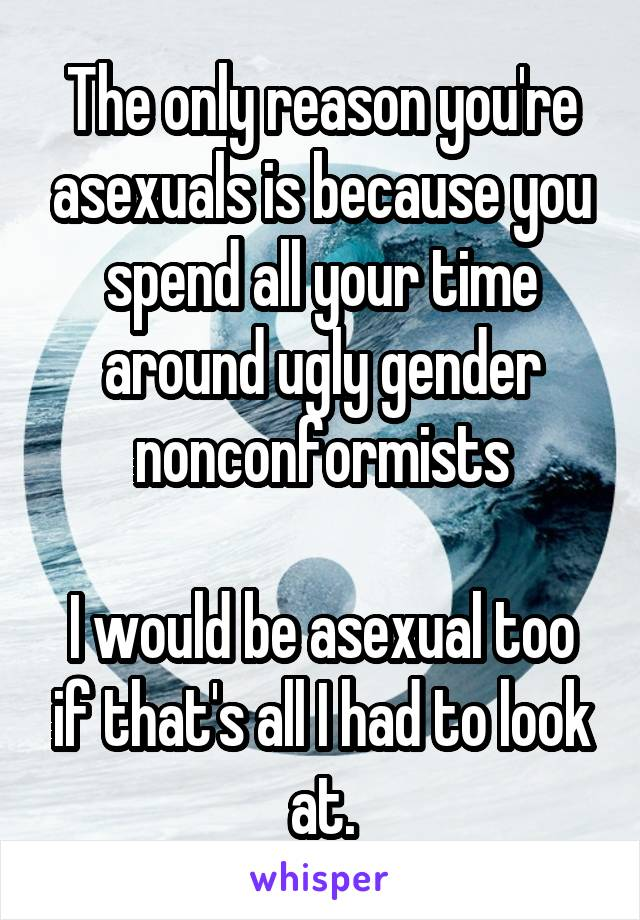The only reason you're asexuals is because you spend all your time around ugly gender nonconformists  I would be asexual too if that's all I had to look at.