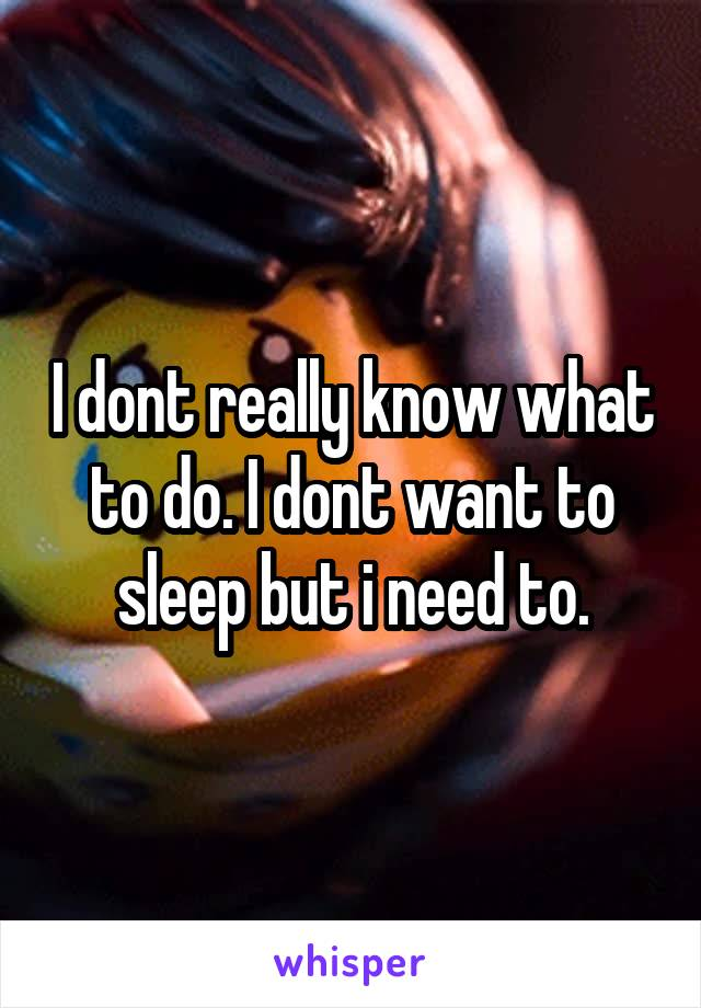 I dont really know what to do. I dont want to sleep but i need to.
