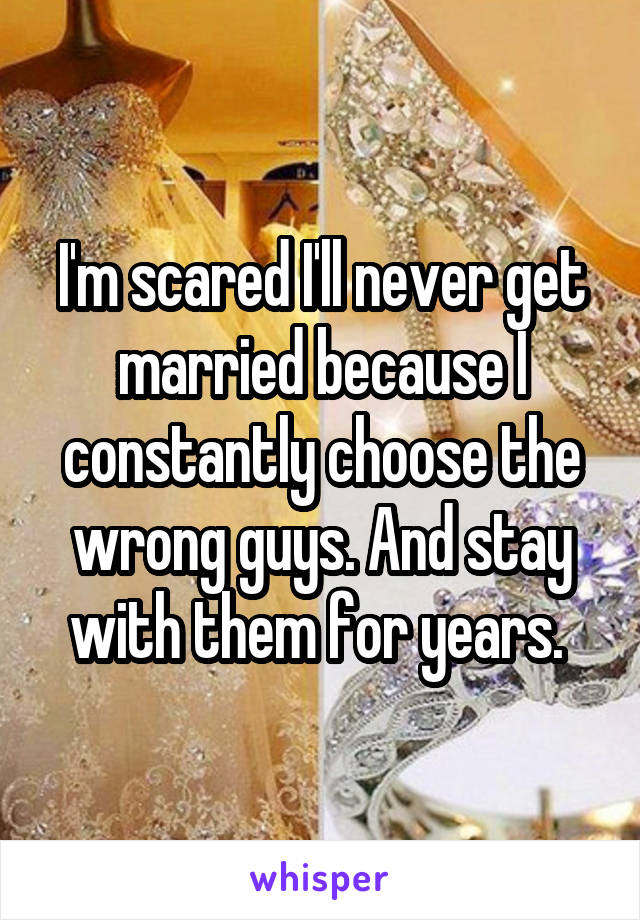 I'm scared I'll never get married because I constantly choose the wrong guys. And stay with them for years.