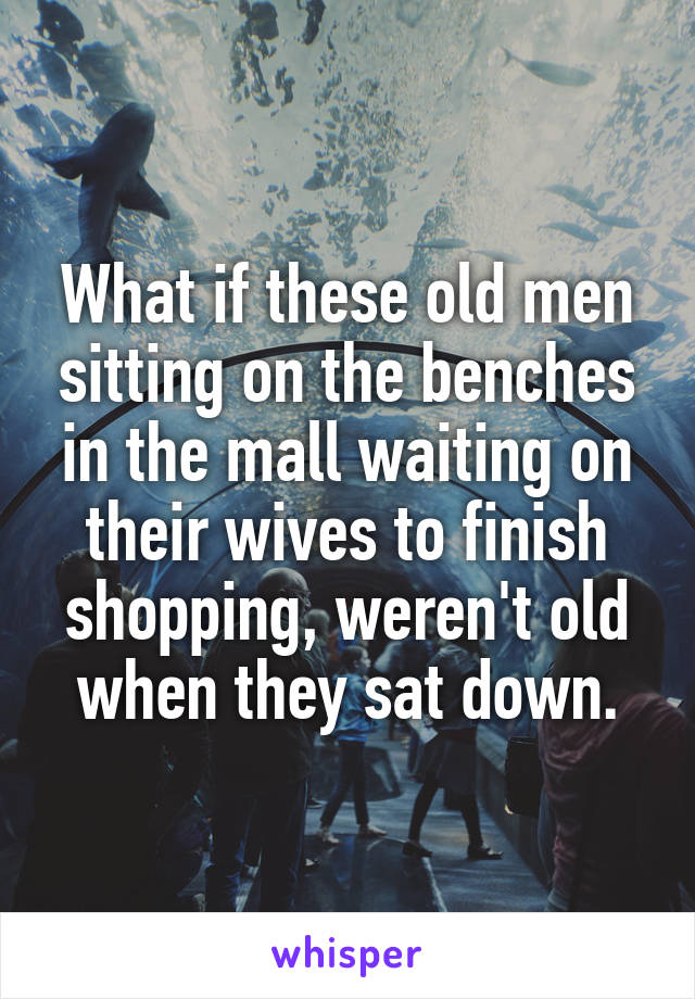 What if these old men sitting on the benches in the mall waiting on their wives to finish shopping, weren't old when they sat down.