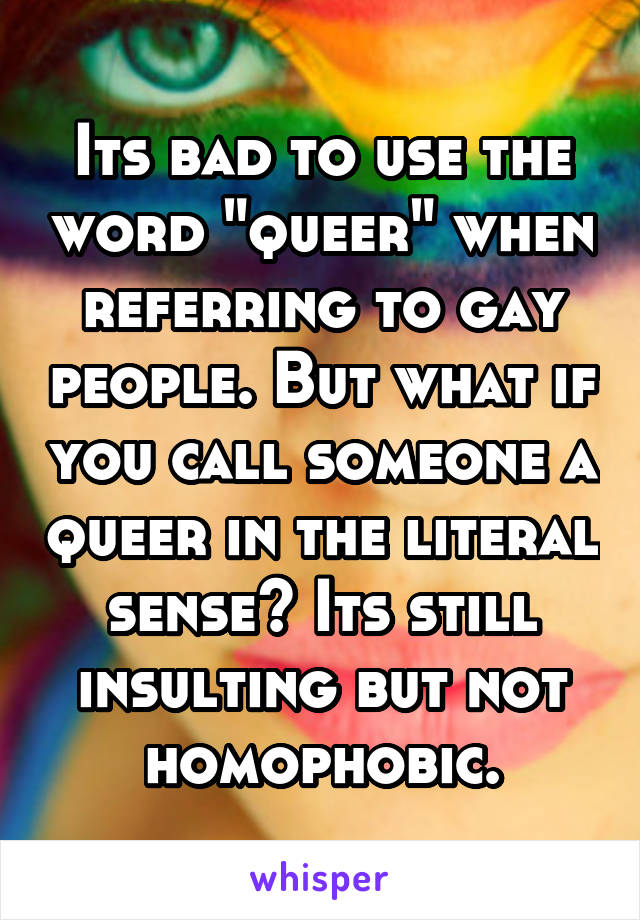 "Its bad to use the word ""queer"" when referring to gay people. But what if you call someone a queer in the literal sense? Its still insulting but not homophobic."