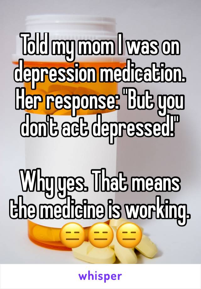 "Told my mom I was on depression medication. Her response: ""But you don't act depressed!""  Why yes. That means the medicine is working. 😑😑😑"