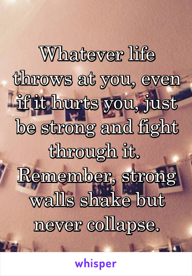 Whatever life throws at you, even if it hurts you, just be strong and fight through it.  Remember, strong walls shake but never collapse.