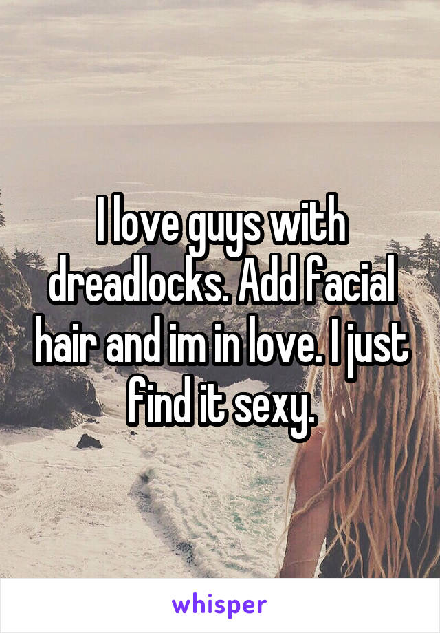I love guys with dreadlocks. Add facial hair and im in love. I just find it sexy.