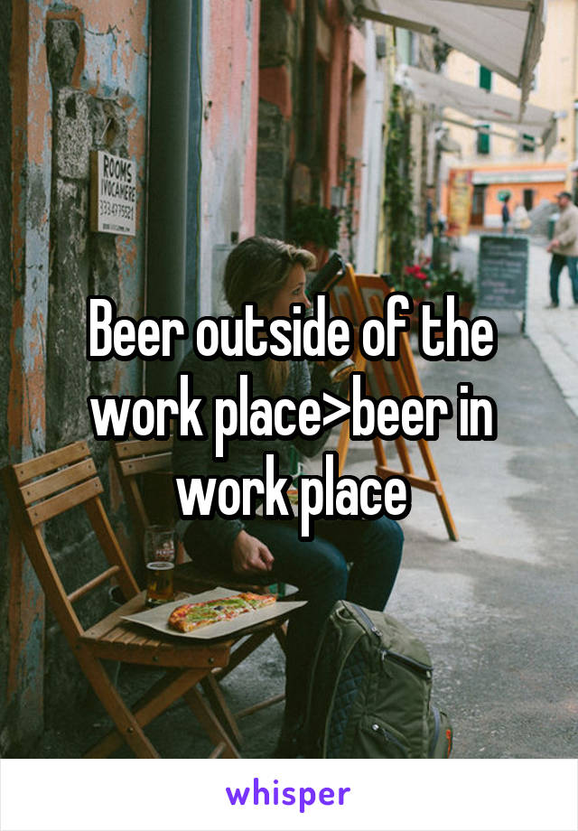 Beer outside of the work place>beer in work place
