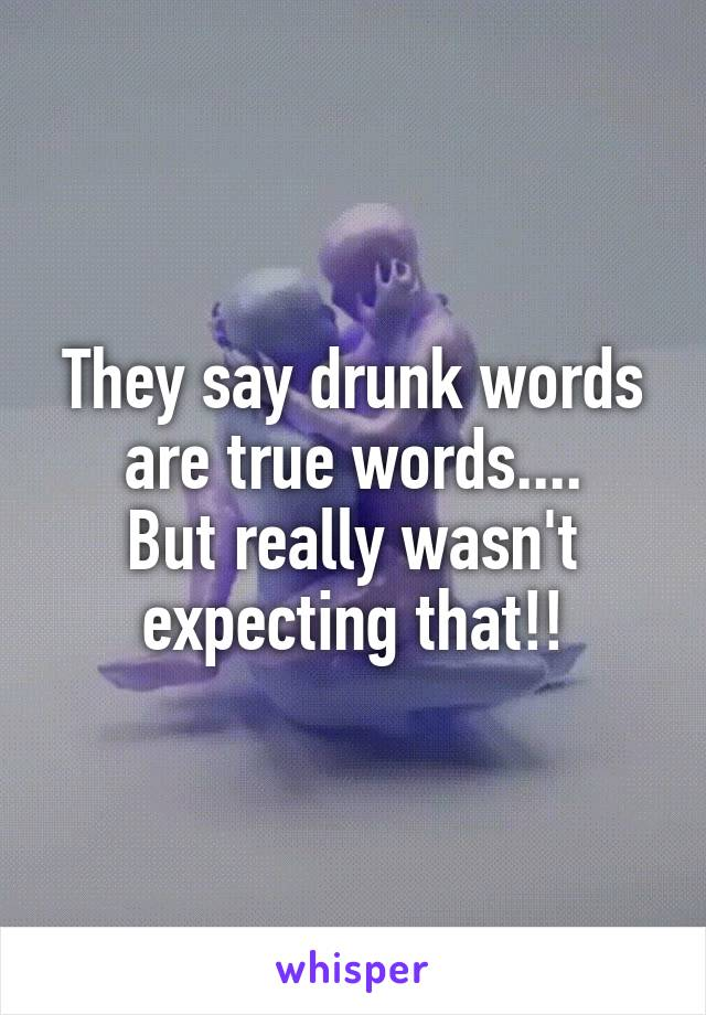 They say drunk words are true words.... But really wasn't expecting that!!