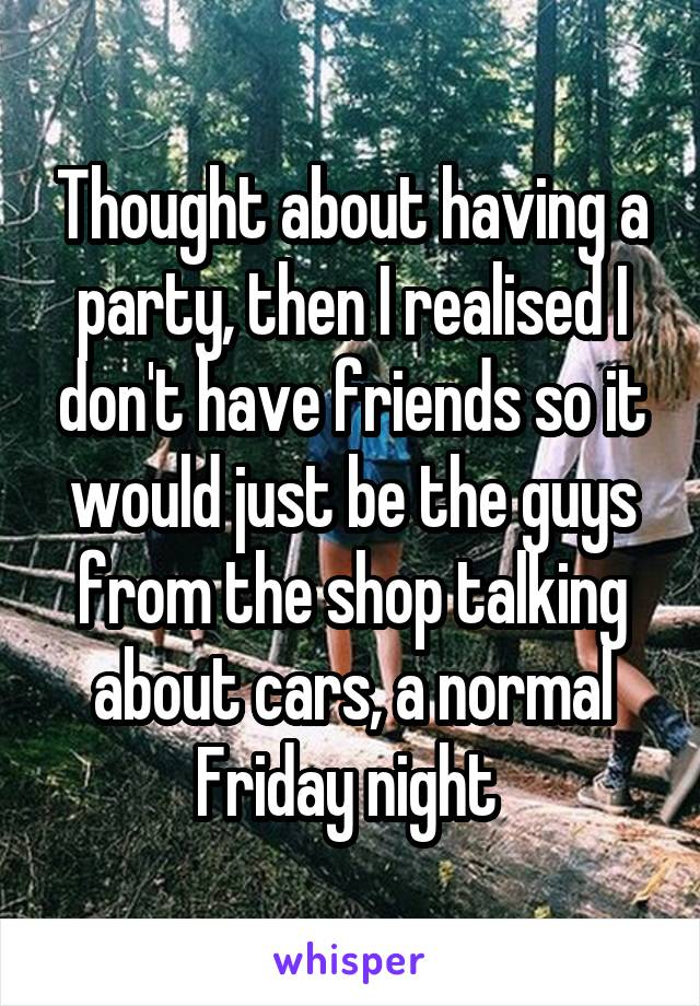Thought about having a party, then I realised I don't have friends so it would just be the guys from the shop talking about cars, a normal Friday night
