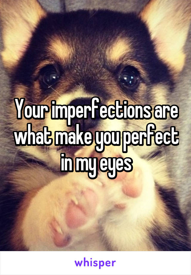 Your imperfections are what make you perfect in my eyes