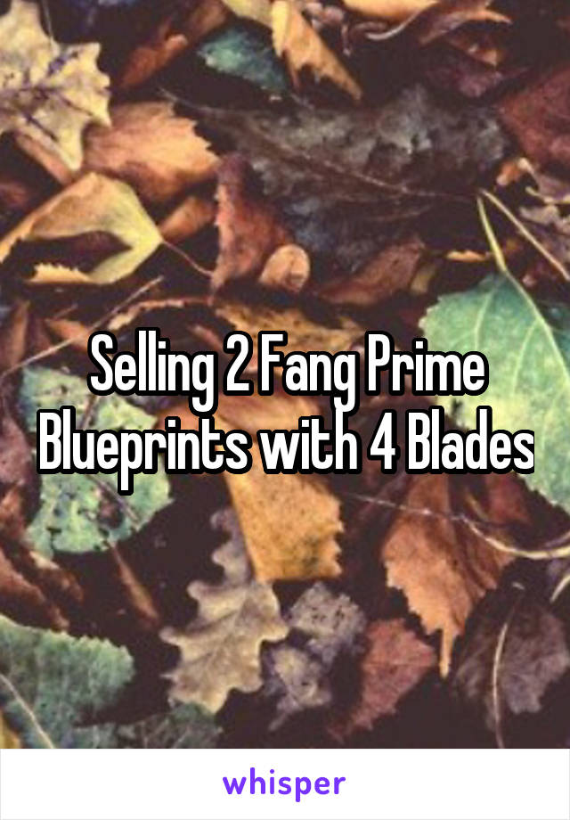 Selling 2 Fang Prime Blueprints with 4 Blades