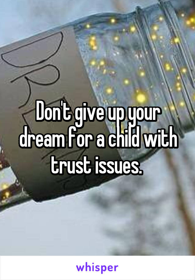 Don't give up your dream for a child with trust issues.