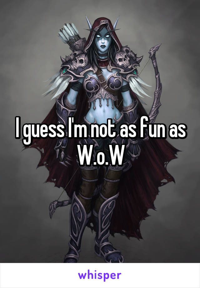I guess I'm not as fun as W.o.W