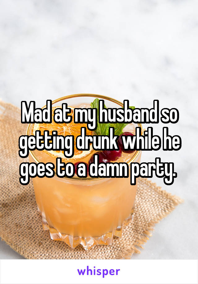 Mad at my husband so getting drunk while he goes to a damn party.