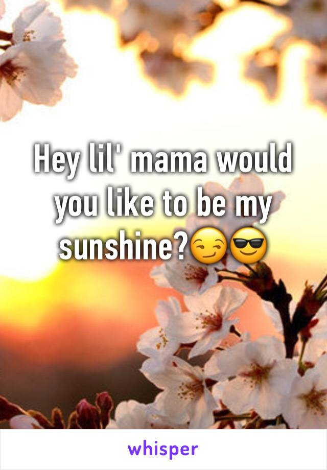 Hey lil' mama would you like to be my sunshine?😏😎