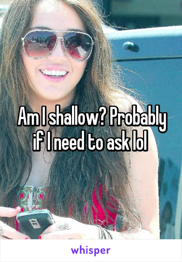 Am I shallow? Probably if I need to ask lol
