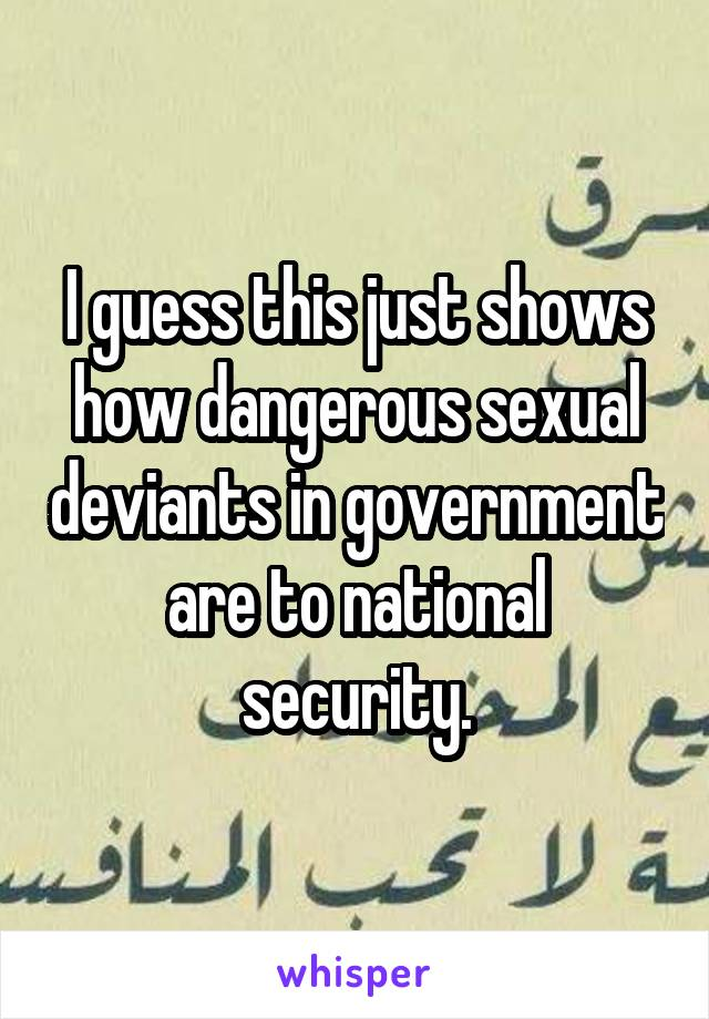 I guess this just shows how dangerous sexual deviants in government are to national security.