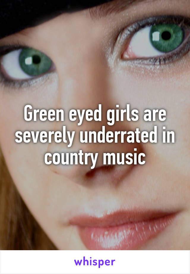 Green eyed girls are severely underrated in country music